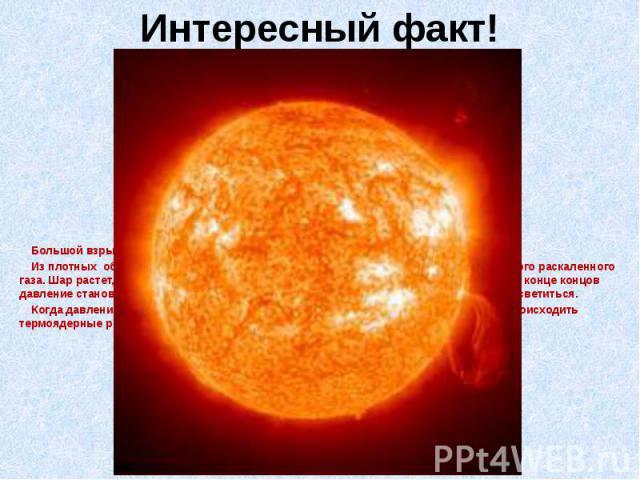 Интересный факт! Большой взрыв произошел более 15 миллиардов лет назад. Из плотных облаков пыли и газа возникли звезды. Звезда - это огромный шар из яркого раскаленного газа. Шар растет, частички спрессовываются, и давление внутри шара увеличиваетс…