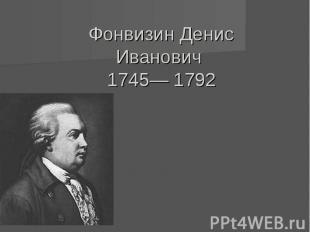 Фонвизин Денис Иванович 1745— 1792