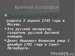 Краткая биография: Денис Иванович Фонвизин родился 3апреля 1745 года в Москве.Э
