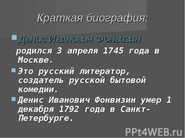Краткая биография: Денис Иванович Фонвизин родился 3апреля 1745 года в Москве.Это русский литератор, создатель русской бытовой комедии.Денис Иванович Фонвизин умер 1 декабря 1792 года в Санкт-Петербурге.