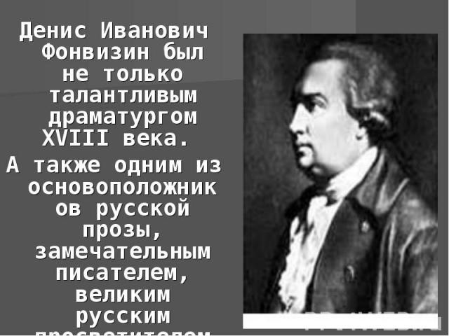 Денис Иванович Фонвизин был не только талантливым драматургом XVIII века. А такжеодним из основоположников русской прозы, замечательным писателем, великим русским просветителем