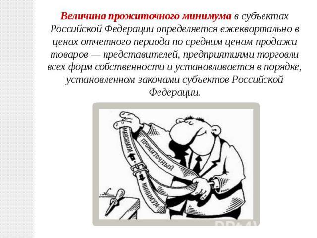 Величина прожиточного минимумав субъектах Российской Федерации определяется ежеквартально в ценах отчетного периода по средним ценам продажи товаров— представителей, предприятиями торговли всех форм собственности и устанавливается в порядке, устан…