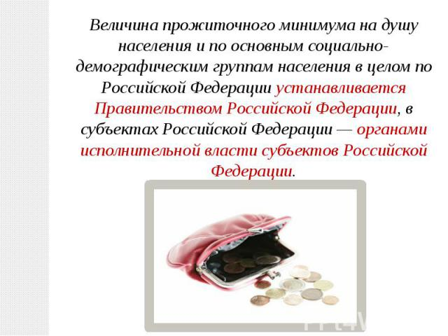 Величина прожиточного минимума на душу населения и по основным социально-демографическим группам населения в целом по Российской Федерации устанавливается Правительством Российской Федерации, в субъектах Российской Федерации— органами исполнительно…