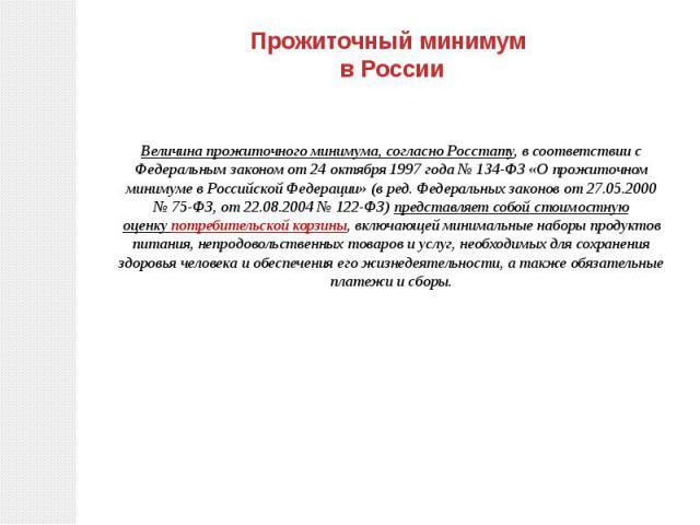 Прожиточный минимум в России Величина прожиточного минимума, согласноРосстату, в соответствии с Федеральным законом от24 октября 1997 года№134-ФЗ «О прожиточном минимуме в Российской Федерации» (в ред. Федеральных законов от 27.05.2000 №75-ФЗ, …