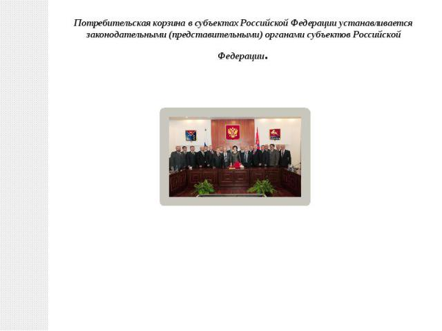 Потребительская корзина в субъектах Российской Федерации устанавливается законодательными (представительными) органами субъектов Российской Федерации.