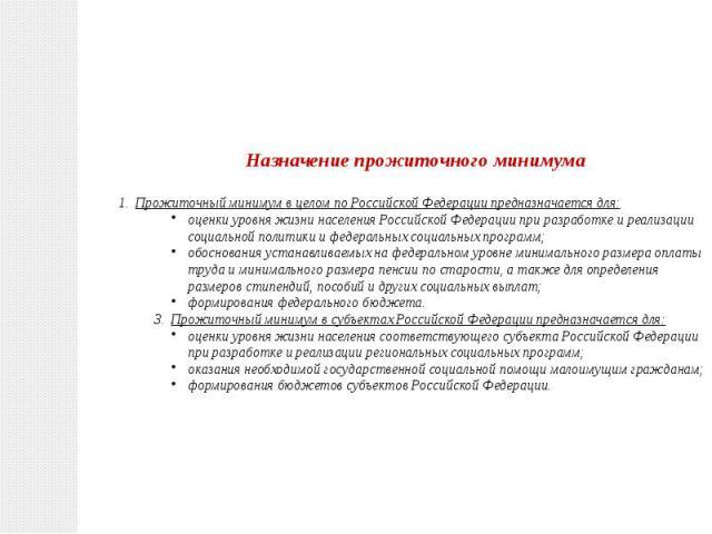 Назначение прожиточного минимумаПрожиточный минимум в целом по Российской Федерации предназначается для:оценки уровня жизни населения Российской Федерации при разработке и реализации социальной политики и федеральных социальных программ;обоснования …