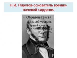 Н.И. Пирогов-основатель военно-полевой хирургии.