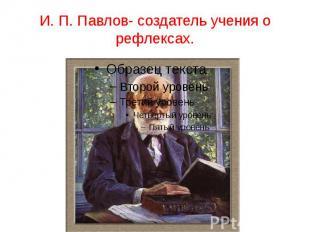 И. П. Павлов- создатель учения о рефлексах.