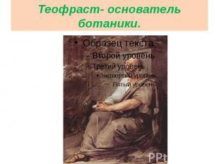 Теофраст- основатель ботаники.