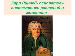 Карл Линней- основатель систематики растений и животных.
