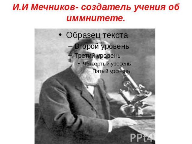 И.И Мечников- создатель учения об иммнитете.