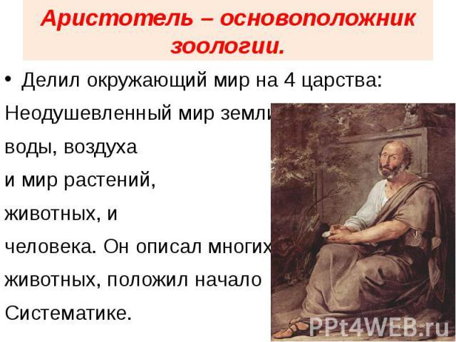 Аристотель – основоположник зоологии. Делил окружающий мир на 4 царства:Неодушевленный мир земли,воды, воздухаи мир растений,животных, ичеловека. Он описал многихживотных, положил началоСистематике.