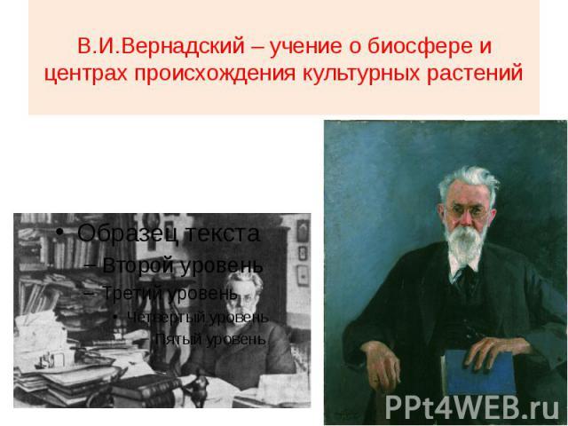 В.И.Вернадский – учение о биосфере и центрах происхождения культурных растений