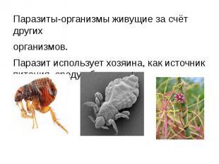 Паразиты-организмы живущие за счёт другихорганизмов.Паразит использует хозяина,