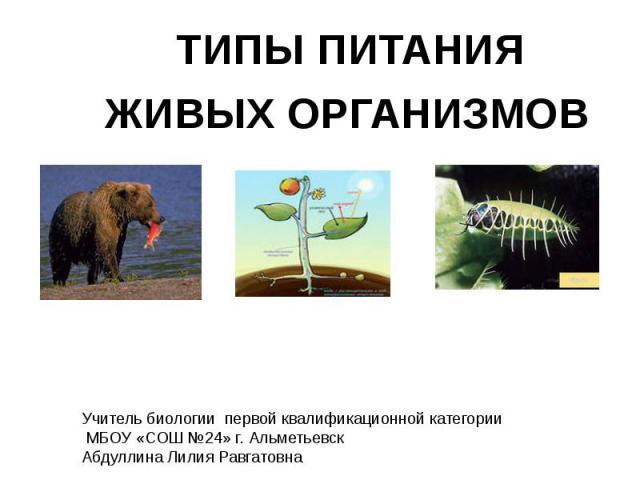 Типы питания живых организмов Учитель биологии первой квалификационной категории МБОУ «СОШ №24» г. АльметьевскАбдуллина Лилия Равгатовна