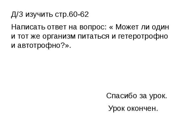 Д/З изучить стр.60-62Написать ответ на вопрос: « Может ли один и тот же организм питаться и гетеротрофно и автотрофно?». Спасибо за урок. Урок окончен.