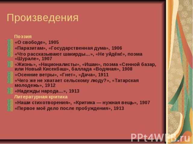 Поэзия«О свободе», 1905 «Паразитам», «Государственная дума», 1906 «Что рассказывают шакирды…», «Не уйдём!», поэма «Шурале», 1907 «Жизнь», «Националисты», «Ишан», поэма «Сенной базар, или Новый Кисекбаш», баллада «Водяная», 1908 «Осенние ветры», «Гне…