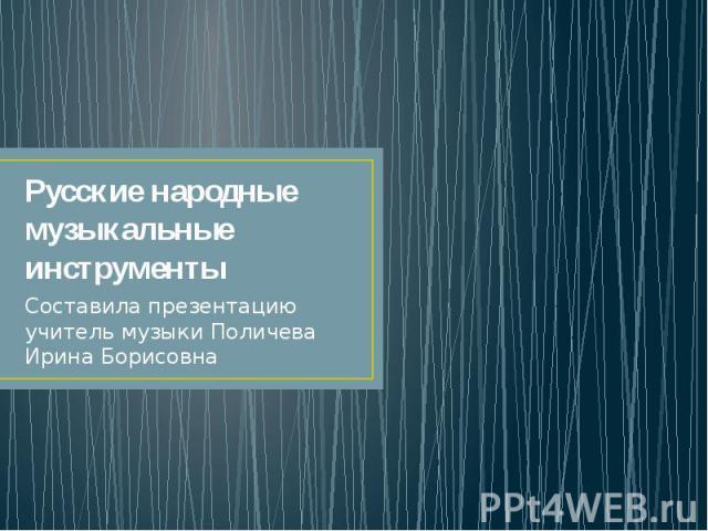 Русские народные музыкальные инструменты Составила презентацию учитель музыки Поличева Ирина Борисовна