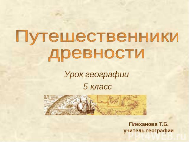 Путешественники древности Урок географии 5 класс Плеханова Т.Б.учитель географии