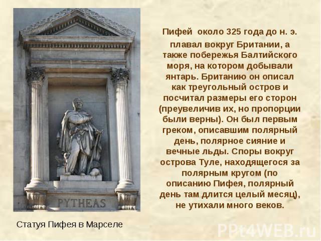 Пифей около 325 года дон.э. плавал вокруг Британии, а также побережья Балтийского моря, на котором добывали янтарь. Британию он описал как треугольный остров и посчитал размеры его сторон (преувеличив их, но пропорции были верны). Он был первым гр…