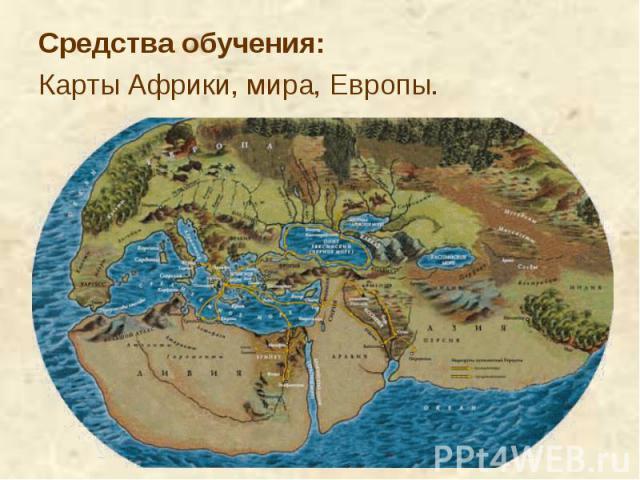 Средства обучения: Средства обучения: Карты Африки, мира, Европы.