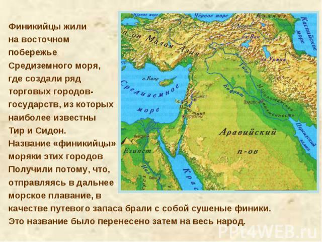 Финикийцы жили на восточном побережье Средиземного моря, где создали ряд торговых городов-государств, из которых наиболее известны Тир и Сидон. Название «финикийцы»моряки этих городов Получили потому, что, отправляясь в дальнее морское плавание, вка…
