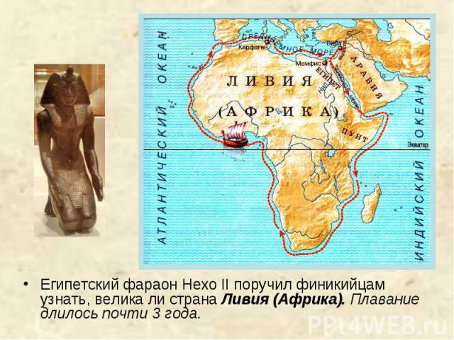 Египетский фараон Нехо II поручил финикийцам узнать, велика ли страна Ливия (Африка). Плавание длилось почти 3 года.