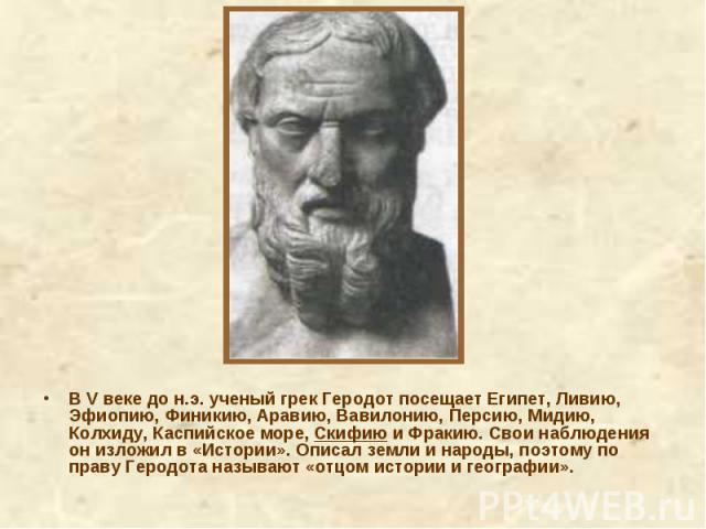 В V веке до н.э. ученый грек Геродот посещает Египет, Ливию, Эфиопию, Финикию, Аравию, Вавилонию, Персию, Мидию, Колхиду, Каспийское море, Скифию и Фракию. Свои наблюдения он изложил в «Истории». Описал земли и народы, поэтому по праву Геродота назы…