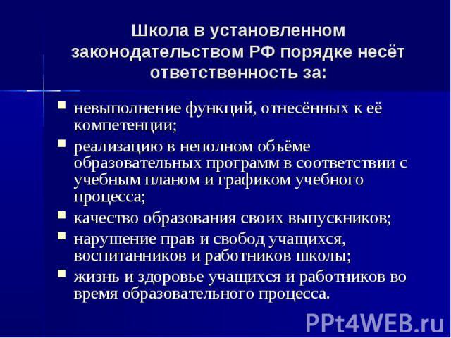 Школа в установленном законодательством РФ порядке несёт ответственность за: невыполнение функций, отнесённых к её компетенции;реализацию в неполном объёме образовательных программ в соответствии с учебным планом и графиком учебного процесса;качеств…