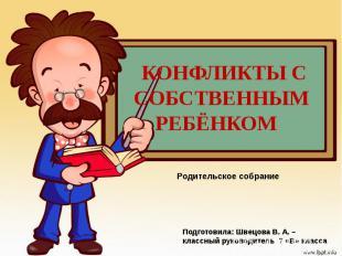 Конфликты с собственным ребёнком Родительское собрание Подготовила: Швецова В. А