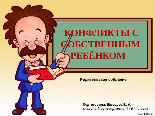 Конфликты с собственным ребёнком Родительское собрание Подготовила: Швецова В. А. – классный руководитель 7 «В» класса