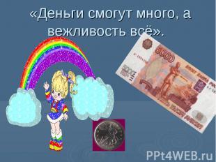 «Деньги смогут много, а вежливость всё».