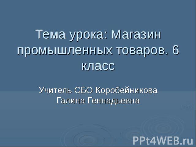 Тема урока: Магазин промышленных товаров. 6 класс Учитель СБО Коробейникова Галина Геннадьевна