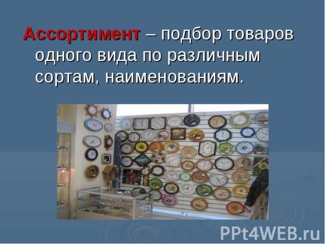 Ассортимент – подбор товаров одного вида по различным сортам, наименованиям.