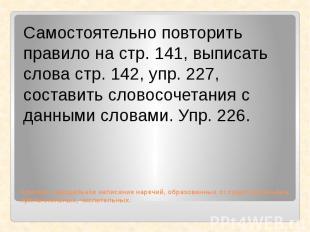Самостоятельно повторить правило на стр. 141, выписать слова стр. 142, упр. 227,