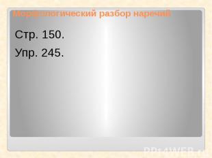 Морфологический разбор наречийСтр. 150.Упр. 245.