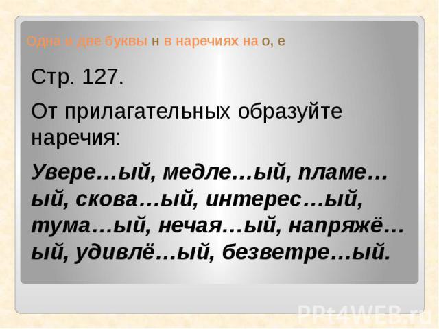 Одна и две буквы н в наречиях на о, е Стр. 127.От прилагательных образуйте наречия:Увере…ый, медле…ый, пламе…ый, скова…ый, интерес…ый, тума…ый, нечая…ый, напряжё…ый, удивлё…ый, безветре…ый.