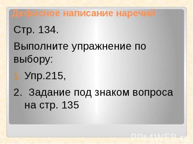 Дефисное написание наречий Стр. 134.Выполните упражнение по выбору:Упр.215,2. Задание под знаком вопроса на стр. 135