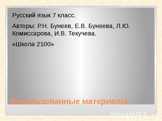 Использованные материалы:Русский язык 7 класс.Авторы: Р.Н. Бунеев, Е.В. Бунеева, Л.Ю. Комиссарова, И.В. Текучева.«Школа 2100»