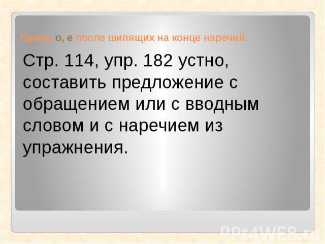 Стр. 114, упр. 182 устно, составить предложение с обращением или с вводным словом и с наречием из упражнения.