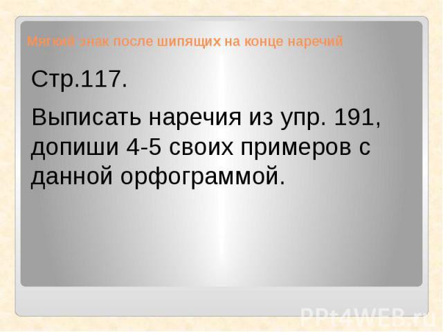 Мягкий знак после шипящих на конце наречий Стр.117.Выписать наречия из упр. 191, допиши 4-5 своих примеров с данной орфограммой.