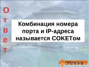 Комбинация номера порта и IP-адреса называется COKETом
