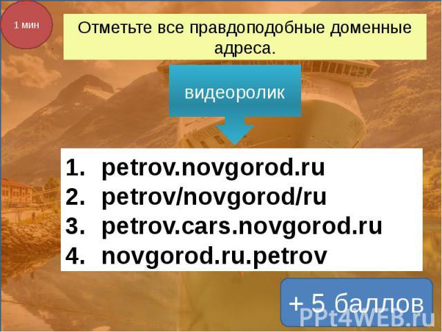 Отметьте все правдоподобные доменные адреса. видеоролик petrov.novgorod.rupetrov/novgorod/rupetrov.cars.novgorod.runovgorod.ru.petrov