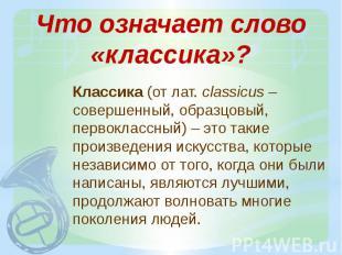 Что означает слово «классика»? Классика (от лат. сlassicus – совершенный, образц