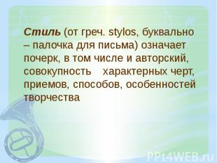 Стиль (от греч. stylos, буквально – палочка для письма) означает почерк, в том ч