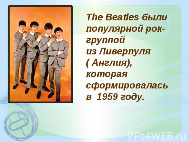 The Beatles были популярной рок-группой из Ливерпуля ( Англия), которая сформировалась в 1959 году.
