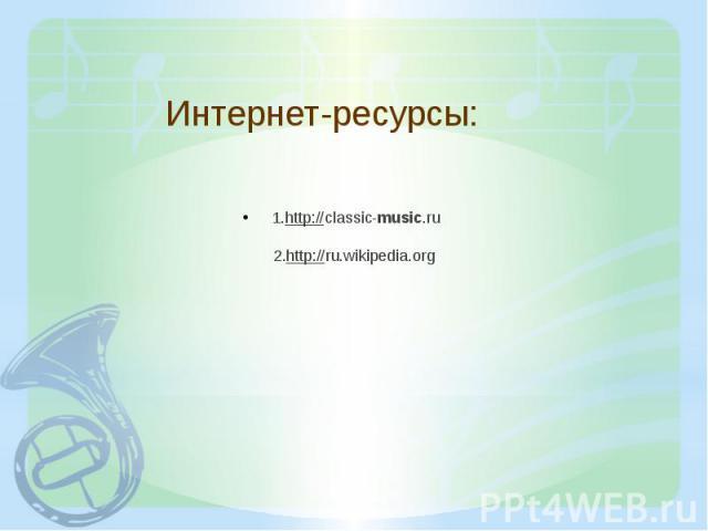 Интернет-ресурсы: 1.http://classic-music.ru 2.http://ru.wikipedia.org