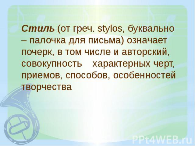 Стиль (от греч. stylos, буквально – палочка для письма) означает почерк, в том числе и авторский, совокупность характерных черт, приемов, способов, особенностей творчества