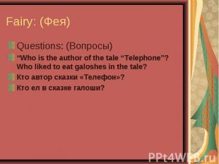 """Fairy: (Фея) Questions: (Вопросы)""""Who is the author of the tale """"Telephone""""? Who"""