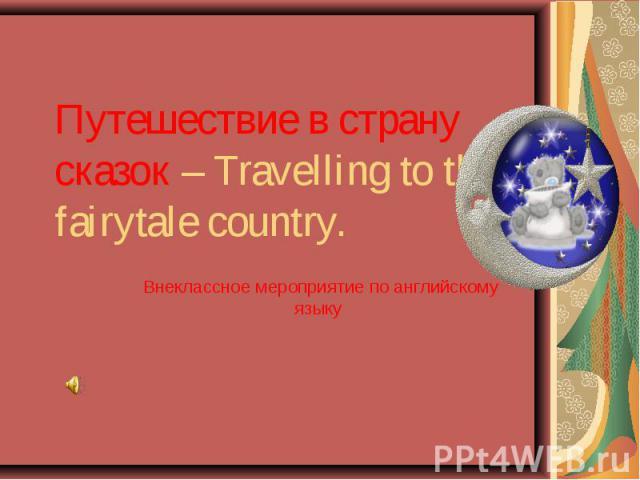Путешествие в страну сказок – Travelling to the fairytale country. Внеклассное мероприятие по английскому языку